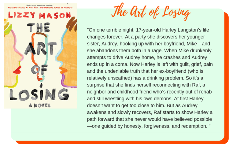 The Art of Losing by Lizzy Mason: On one terrible night, 17-year-old Harley Langston's life changes forever. At a party she discovers her younger sister, Audrey, hooking up with her boyfriend, Mike—and she abandons them both in a rage. When Mike drunkenly attempts to drive Audrey home, he crashes and Audrey ends up in a coma. Now Harley is left with guilt, grief, pain and the undeniable truth that her ex-boyfriend (who is relatively unscathed) has a drinking problem. So it's a surprise that she finds herself reconnecting with Raf, a neighbor and childhood friend who's recently out of rehab and still wrestling with his own demons. At first Harley doesn't want to get too close to him. But as Audrey awakens and slowly recovers, Raf starts to show Harley a path forward that she never would have believed possible—one guided by honesty, forgiveness, and redemption.