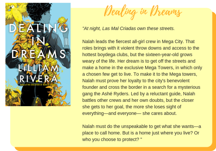 Dealing in Dreams by Lilliam Rivera: At night, Las Mal Criadas own these streets.  Nalah leads the fiercest all-girl crew in Mega City. That roles brings with it violent throw downs and access to the hottest boydega clubs, but the sixteen-year-old grows weary of the life. Her dream is to get off the streets and make a home in the exclusive Mega Towers, in which only a chosen few get to live. To make it to the Mega towers, Nalah must prove her loyalty to the city's benevolent founder and cross the border in a search for a mysterious gang the Ashé Ryders. Led by a reluctant guide, Nalah battles other crews and her own doubts, but the closer she gets to her goal, the more she loses sight of everything—and everyone— she cares about.  Nalah must do the unspeakable to get what she wants—a place to call home. But is a home just where you live? Or who you choose to protect?