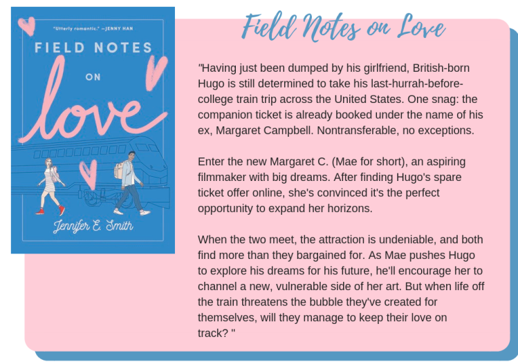 Field Notes on Love by Jennifer E. Smith: Having just been dumped by his girlfriend, British-born Hugo is still determined to take his last-hurrah-before-college train trip across the United States. One snag: the companion ticket is already booked under the name of his ex, Margaret Campbell. Nontransferable, no exceptions. Enter the new Margaret C. (Mae for short), an aspiring filmmaker with big dreams. After finding Hugo's spare ticket offer online, she's convinced it's the perfect opportunity to expand her horizons. When the two meet, the attraction is undeniable, and both find more than they bargained for. As Mae pushes Hugo to explore his dreams for his future, he'll encourage her to channel a new, vulnerable side of her art. But when life off the train threatens the bubble they've created for themselves, will they manage to keep their love on track?