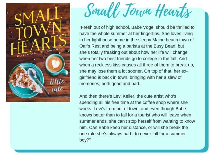 Small Town Hearts by Lillie Vale: Fresh out of high school, Babe Vogel should be thrilled to have the whole summer at her fingertips. She loves living in her lighthouse home in the sleepy Maine beach town of Oar's Rest and being a barista at the Busy Bean, but she's totally freaking out about how her life will change when her two best friends go to college in the fall. And when a reckless kiss causes all three of them to break up, she may lose them a lot sooner. On top of that, her ex-girlfriend is back in town, bringing with her a slew of memories, both good and bad. And then there's Levi Keller, the cute artist who's spending all his free time at the coffee shop where she works. Levi's from out of town, and even though Babe knows better than to fall for a tourist who will leave when summer ends, she can't stop herself from wanting to know him. Can Babe keep her distance, or will she break the one rule she's always had - to never fall for a summer boy?