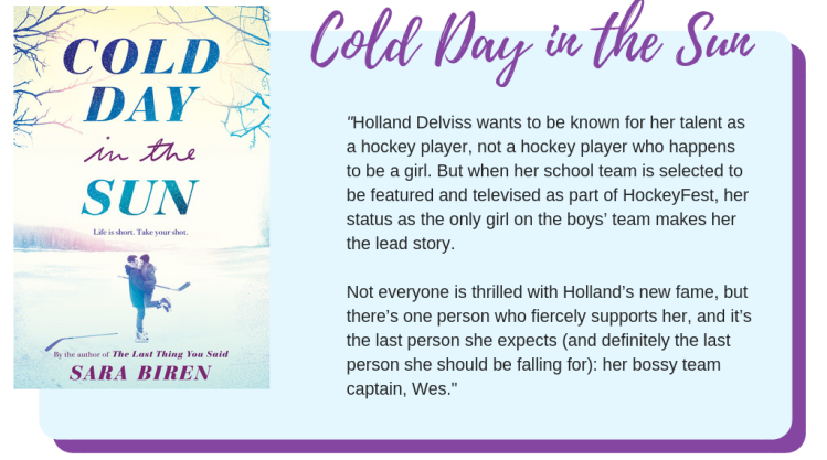 Cold Day in the Sun by Sara Biren: Holland Delviss wants to be known for her talent as a hockey player, not a hockey player who happens to be a girl. But when her school team is selected to be featured and televised as part of HockeyFest, her status as the only girl on the boys' team makes her the lead story. Not everyone is thrilled with Holland's new fame, but there's one person who fiercely supports her, and it's the last person she expects (and definitely the last person she should be falling for): her bossy team captain, Wes.