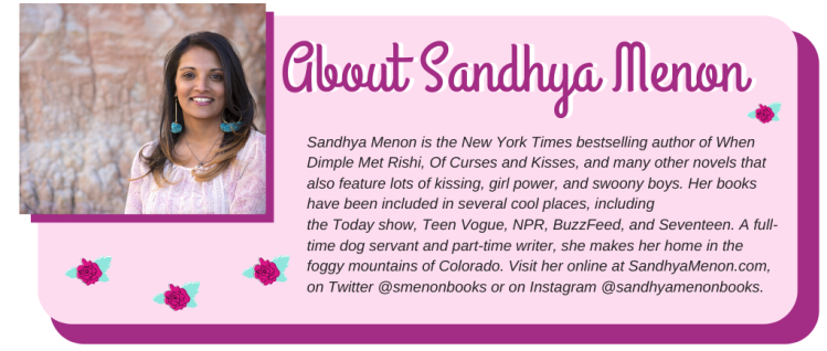 Sandhya Menon is the New York Times bestselling author of When Dimple Met Rishi, Of Curses and Kisses, and many other novels that also feature lots of kissing, girl power, and swoony boys. Her books have been included in several cool places, including the Today show, Teen Vogue, NPR, BuzzFeed, and Seventeen. A full-time dog servant and part-time writer, she makes her home in the foggy mountains of Colorado. Visit her online at SandhyaMenon.com, on Twitter @smenonbooks or on Instagram @sandhyamenonbooks.
