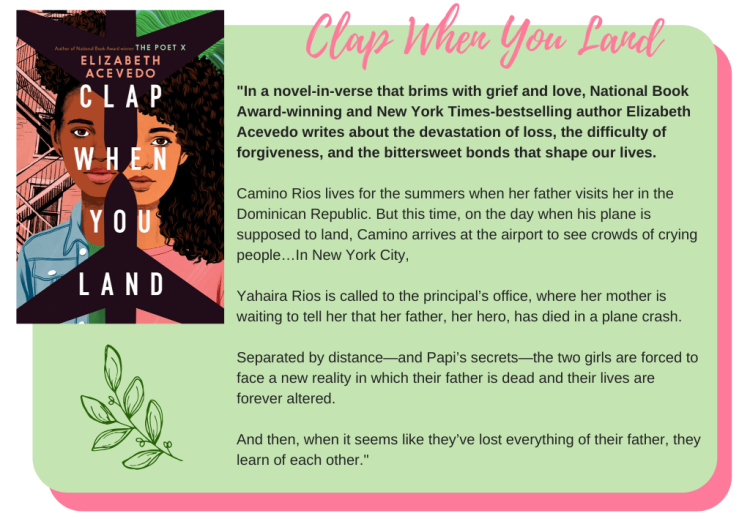 Clap When You Land by Elizabeth Acevedo: In a novel-in-verse that brims with grief and love, National Book Award-winning and New York Times-bestselling author Elizabeth Acevedo writes about the devastation of loss, the difficulty of forgiveness, and the bittersweet bonds that shape our lives. Camino Rios lives for the summers when her father visits her in the Dominican Republic. But this time, on the day when his plane is supposed to land, Camino arrives at the airport to see crowds of crying people… In New York City, Yahaira Rios is called to the principal's office, where her mother is waiting to tell her that her father, her hero, has died in a plane crash. Separated by distance—and Papi's secrets—the two girls are forced to face a new reality in which their father is dead and their lives are forever altered. And then, when it seems like they've lost everything of their father, they learn of each other.