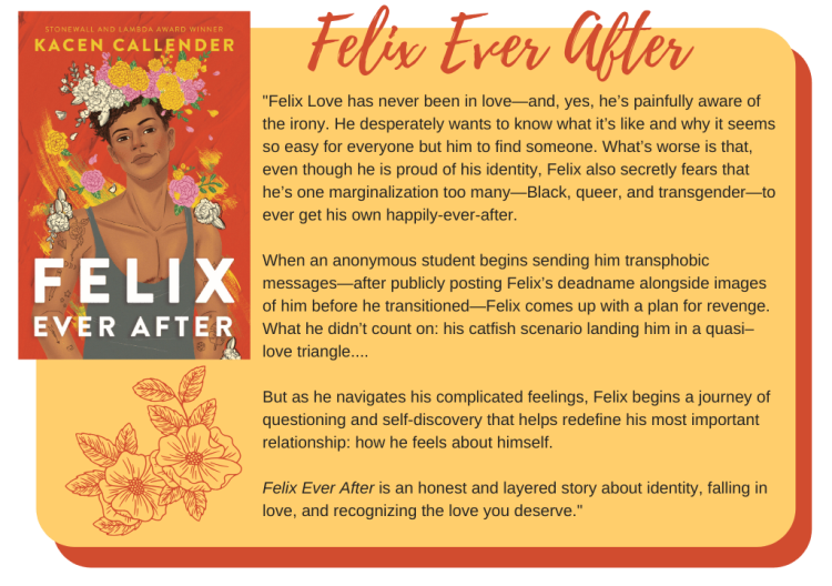 Felix Love has never been in love—and, yes, he's painfully aware of the irony. He desperately wants to know what it's like and why it seems so easy for everyone but him to find someone. What's worse is that, even though he is proud of his identity, Felix also secretly fears that he's one marginalization too many—Black, queer, and transgender—to ever get his own happily-ever-after.  When an anonymous student begins sending him transphobic messages—after publicly posting Felix's deadname alongside images of him before he transitioned—Felix comes up with a plan for revenge. What he didn't count on: his catfish scenario landing him in a quasi–love triangle....  But as he navigates his complicated feelings, Felix begins a journey of questioning and self-discovery that helps redefine his most important relationship: how he feels about himself.  Felix Ever After is an honest and layered story about identity, falling in love, and recognizing the love you deserve.