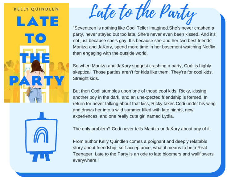 Late to the Party: Seventeen is nothing like Codi Teller imagined.  She's never crashed a party, never stayed out too late. She's never even been kissed. And it's not just because she's gay. It's because she and her two best friends, Maritza and JaKory, spend more time in her basement watching Netflix than engaging with the outside world.  So when Maritza and JaKory suggest crashing a party, Codi is highly skeptical. Those parties aren't for kids like them. They're for cool kids. Straight kids.  But then Codi stumbles upon one of those cool kids, Ricky, kissing another boy in the dark, and an unexpected friendship is formed. In return for never talking about that kiss, Ricky takes Codi under his wing and draws her into a wild summer filled with late nights, new experiences, and one really cute girl named Lydia.  The only problem? Codi never tells Maritza or JaKory about any of it.  From author Kelly Quindlen comes a poignant and deeply relatable story about friendship, self-acceptance, what it means to be a Real Teenager. Late to the Party is an ode to late bloomers and wallflowers everywhere.