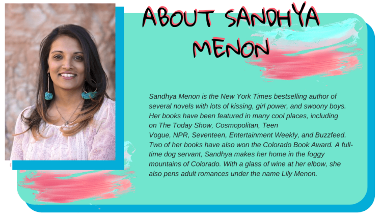 About Sandhya Menon: Sandhya Menon is the New York Times bestselling author of several novels with lots of kissing, girl power, and swoony boys. Her books have been featured in many cool places, including on The Today Show, Cosmopolitan, Teen Vogue, NPR, Seventeen, Entertainment Weekly, and Buzzfeed. Two of her books have also won the Colorado Book Award. A full-time dog servant, Sandhya makes her home in the foggy mountains of Colorado. With a glass of wine at her elbow, she also pens adult romances under the name Lily Menon.