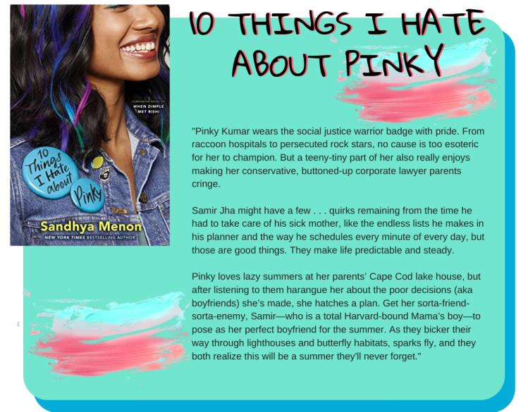 10 Things I Hate About Pinky: Pinky Kumar wears the social justice warrior badge with pride. From raccoon hospitals to persecuted rock stars, no cause is too esoteric for her to champion. But a teeny-tiny part of her also really enjoys making her conservative, buttoned-up corporate lawyer parents cringe. Samir Jha might have a few . . . quirks remaining from the time he had to take care of his sick mother, like the endless lists he makes in his planner and the way he schedules every minute of every day, but those are good things. They make life predictable and steady. Pinky loves lazy summers at her parents' Cape Cod lake house, but after listening to them harangue her about the poor decisions (aka boyfriends) she's made, she hatches a plan. Get her sorta-friend-sorta-enemy, Samir—who is a total Harvard-bound Mama's boy—to pose as her perfect boyfriend for the summer. As they bicker their way through lighthouses and butterfly habitats, sparks fly, and they both realize this will be a summer they'll never forget.