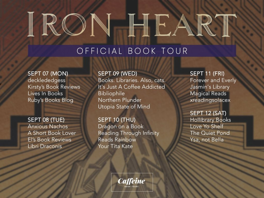 Iron Heart Official Book Tour: September 7 ☕ decklededgess ☕ Kirsty's Book Reviews ☕ Lives In Books ☕ Ruby's Books Blog September 8 ☕ Anxious Nachos ☕ A Short Book Lover ☕ El's Book Reviews ☕ Libri Draconis September 9 ☕ Books. Libraries. Also, cats. ☕ Its Just A Coffee Addicted Bibliophile ☕ Northern Plunder ☕ Utopia State of Mind September 10 ☕ Dragon on a Book ☕ Reading Through Infinity ☕ Reads Rainbow ☕ Your Tita Kate September 11 ☕ Forever and Everly ☕ Jasmin's Library ☕ Magical Reads ☕ xreadingsolacex September 12 ☕ Hollibrary Books ☕ Love Yo Shelf ☕ The Quiet Pond ☕ Ysa, not Bella